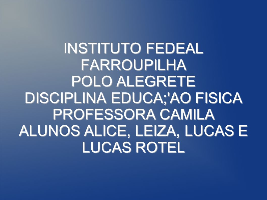 INSTITUTO FEDEAL FARROUPILHA POLO ALEGRETE DISCIPLINA EDUCA; AO FISICA PROFESSORA CAMILA ALUNOS ALICE, LEIZA, LUCAS E LUCAS ROTEL