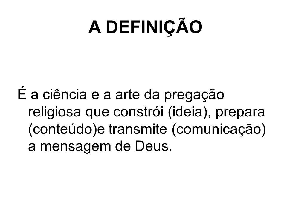 A DEFINIÇÃO É a ciência e a arte da pregação religiosa que constrói (ideia), prepara (conteúdo)e transmite (comunicação) a mensagem de Deus.