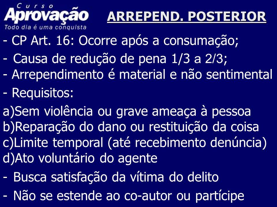 ARREPEND. POSTERIOR - CP Art. 16: Ocorre após a consumação; Causa de redução de pena 1/3 a 2/3; - Arrependimento é material e não sentimental.