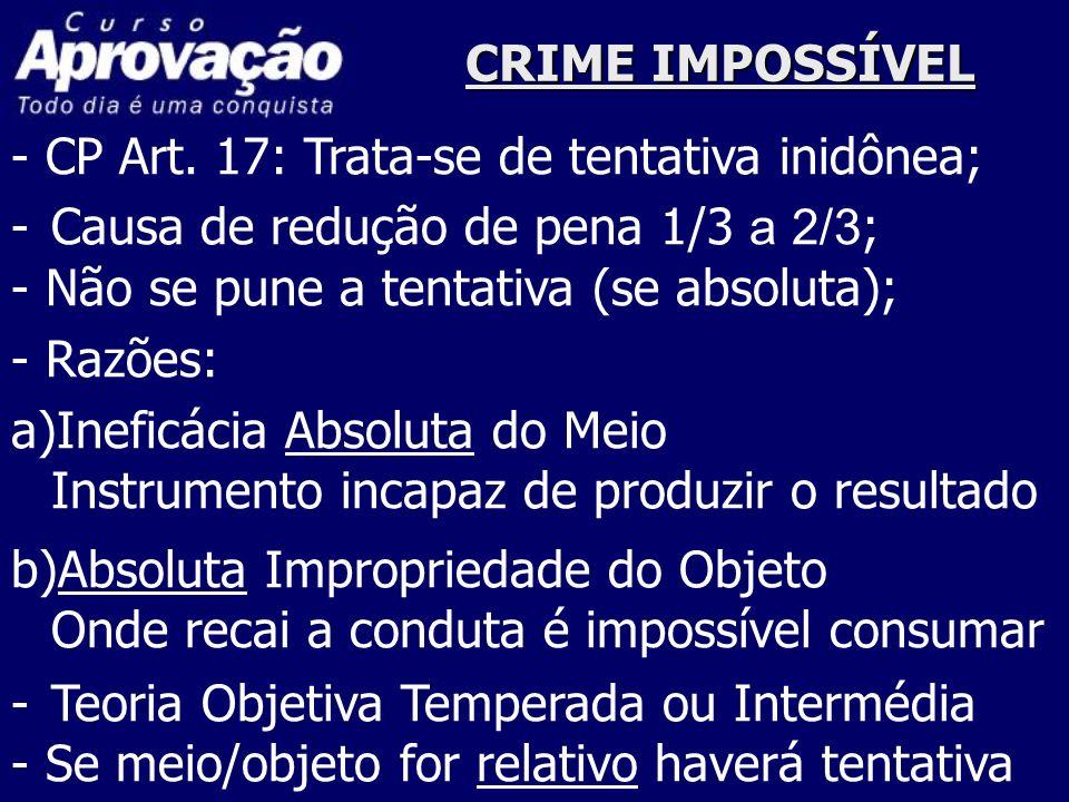 CRIME IMPOSSÍVEL - CP Art. 17: Trata-se de tentativa inidônea; Causa de redução de pena 1/3 a 2/3;