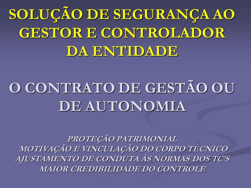 SOLUÇÃO DE SEGURANÇA AO GESTOR E CONTROLADOR DA ENTIDADE O CONTRATO DE GESTÃO OU DE AUTONOMIA PROTEÇÃO PATRIMONIAL MOTIVAÇÃO E VINCULAÇÃO DO CORPO TÉCNICO AJUSTAMENTO DE CONDUTA ÀS NORMAS DOS TC'S MAIOR CREDIBILIDADE DO CONTROLE