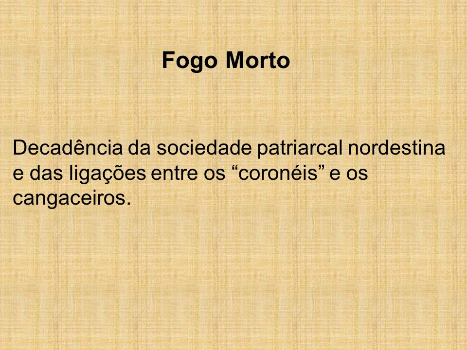 Fogo MortoDecadência da sociedade patriarcal nordestina e das ligações entre os coronéis e os cangaceiros.