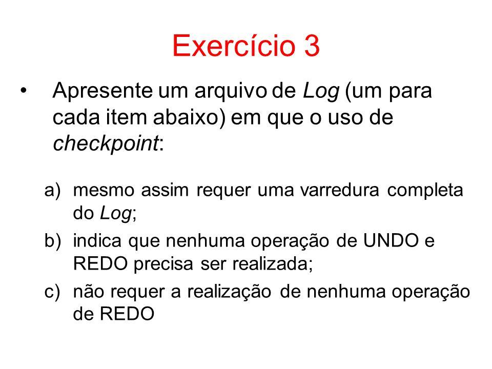 Exercício 3Apresente um arquivo de Log (um para cada item abaixo) em que o uso de checkpoint: mesmo assim requer uma varredura completa do Log;