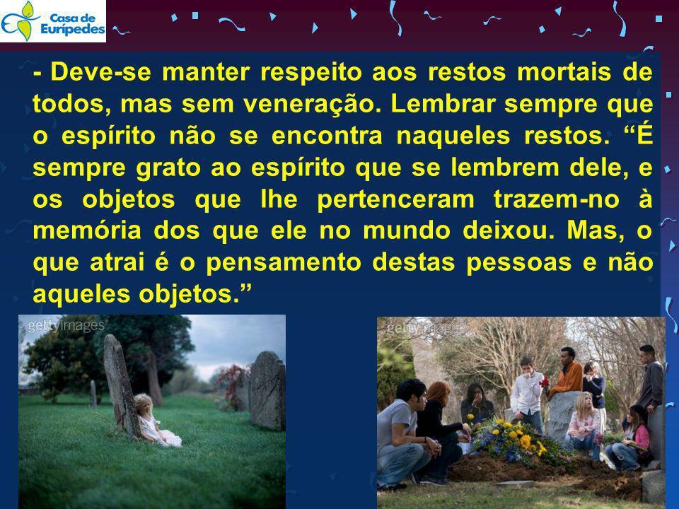 - Deve-se manter respeito aos restos mortais de todos, mas sem veneração.