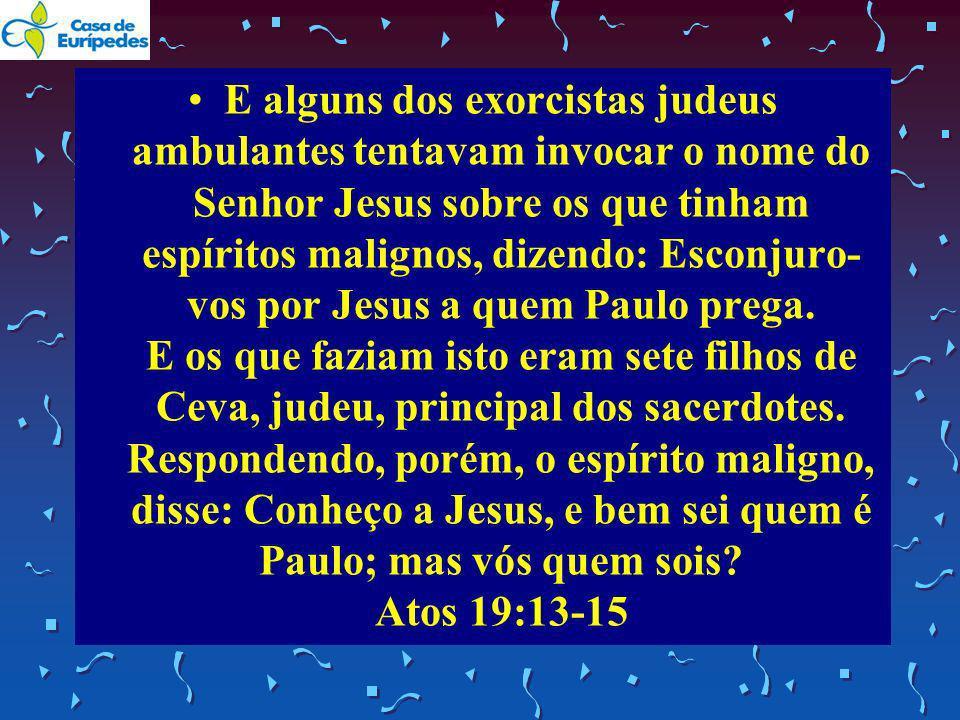 E alguns dos exorcistas judeus ambulantes tentavam invocar o nome do Senhor Jesus sobre os que tinham espíritos malignos, dizendo: Esconjuro-vos por Jesus a quem Paulo prega.