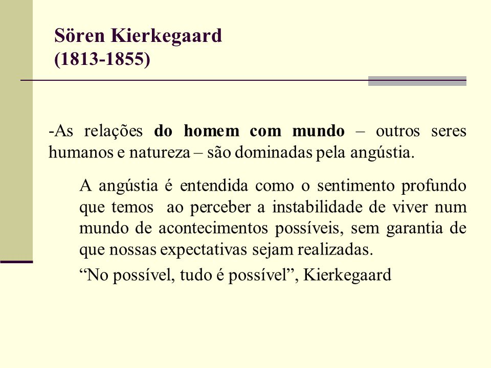 Sören Kierkegaard (1813-1855)-As relações do homem com mundo – outros seres humanos e natureza – são dominadas pela angústia.