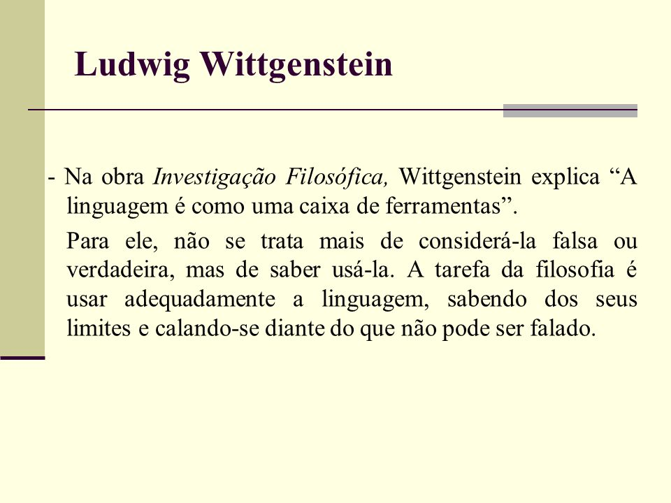 Ludwig Wittgenstein - Na obra Investigação Filosófica, Wittgenstein explica A linguagem é como uma caixa de ferramentas .