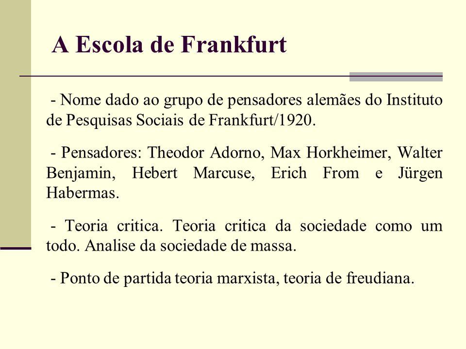 A Escola de Frankfurt- Nome dado ao grupo de pensadores alemães do Instituto de Pesquisas Sociais de Frankfurt/1920.