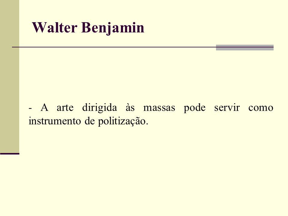 Walter Benjamin - A arte dirigida às massas pode servir como instrumento de politização.