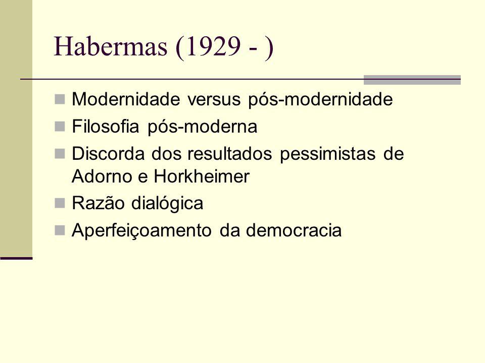 Habermas (1929 - ) Modernidade versus pós-modernidade