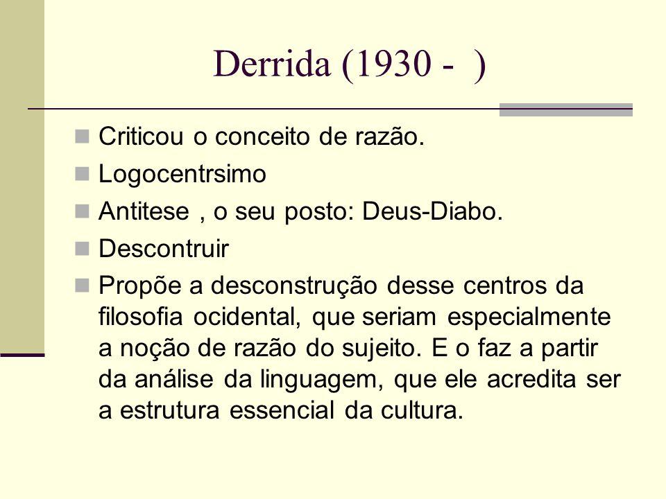 Derrida (1930 - ) Criticou o conceito de razão. Logocentrsimo