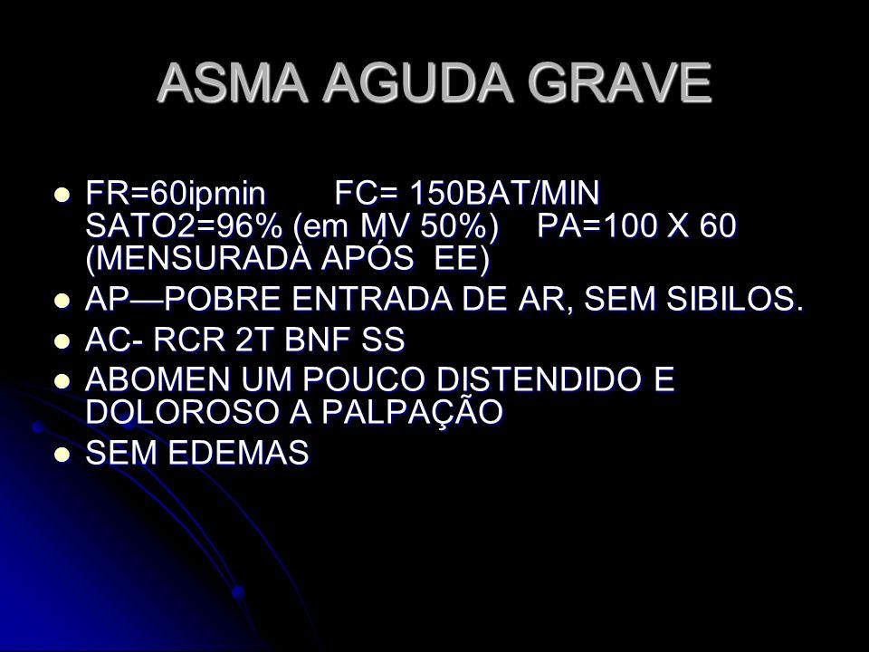 ASMA AGUDA GRAVE FR=60ipmin FC= 150BAT/MIN SATO2=96% (em MV 50%) PA=100 X 60 (MENSURADA APÓS EE)