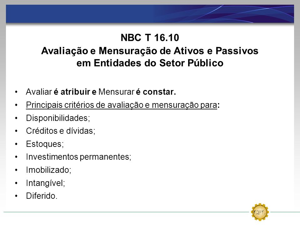 NBC T 16.10Avaliação e Mensuração de Ativos e Passivos em Entidades do Setor Público. Avaliar é atribuir e Mensurar é constar.