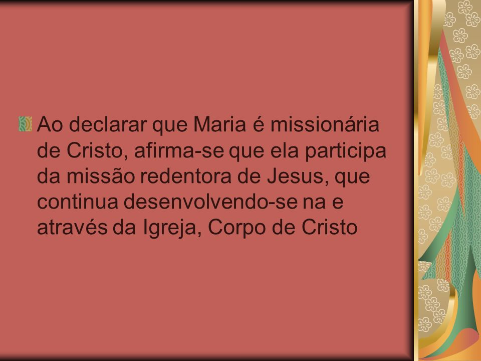 Ao declarar que Maria é missionária de Cristo, afirma-se que ela participa da missão redentora de Jesus, que continua desenvolvendo-se na e através da Igreja, Corpo de Cristo