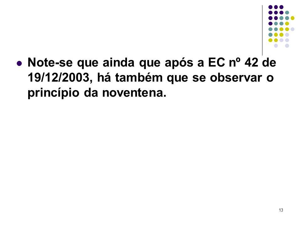 Note-se que ainda que após a EC nº 42 de 19/12/2003, há também que se observar o princípio da noventena.