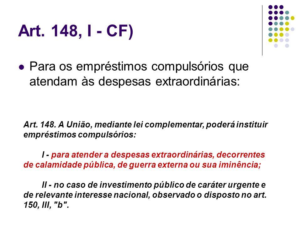 Art. 148, I - CF)Para os empréstimos compulsórios que atendam às despesas extraordinárias: