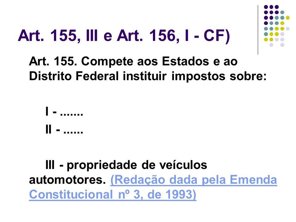 Art. 155, III e Art. 156, I - CF)Art. 155. Compete aos Estados e ao Distrito Federal instituir impostos sobre: