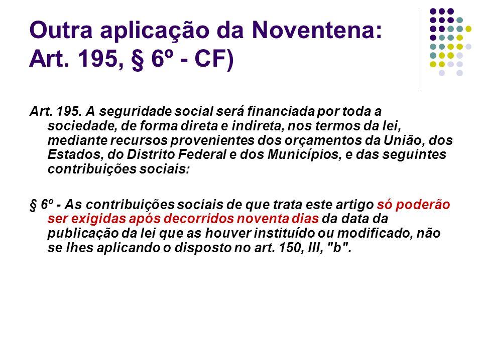 Outra aplicação da Noventena: Art. 195, § 6º - CF)