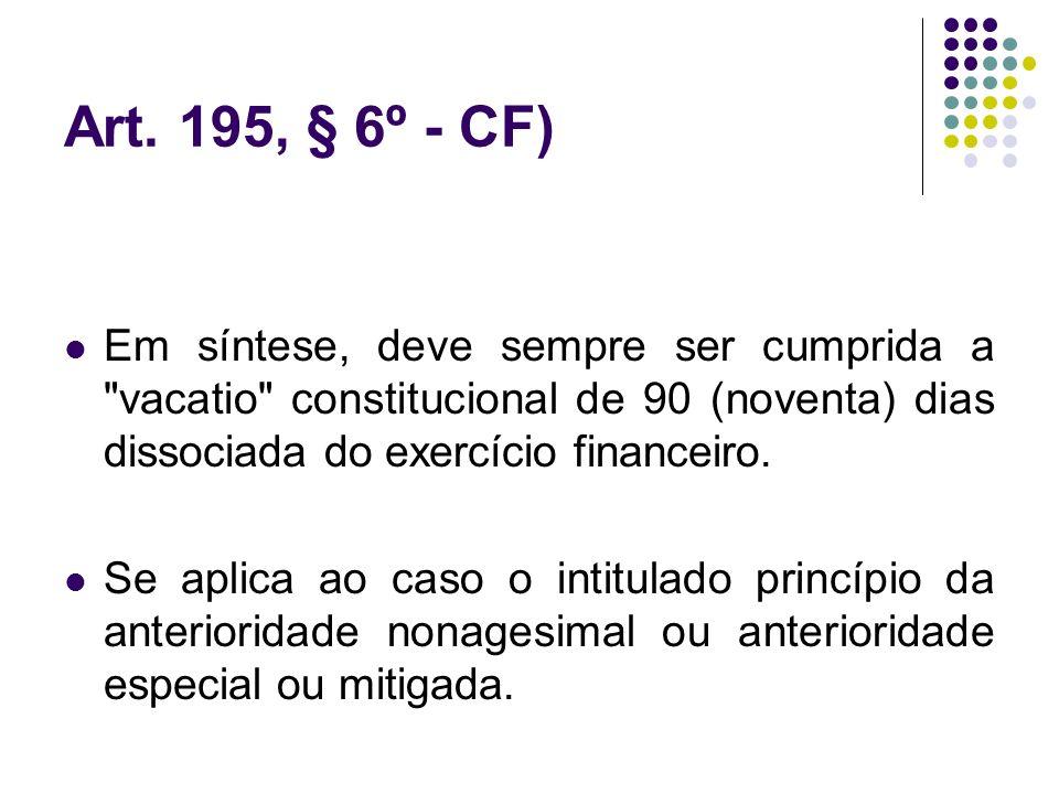 Art. 195, § 6º - CF)Em síntese, deve sempre ser cumprida a vacatio constitucional de 90 (noventa) dias dissociada do exercício financeiro.