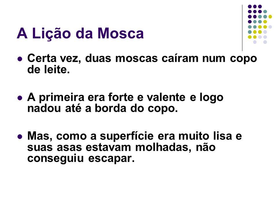 A Lição da Mosca Certa vez, duas moscas caíram num copo de leite.