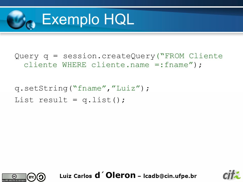 Exemplo HQL Query q = session.createQuery( FROM Cliente cliente WHERE cliente.name =:fname ); q.setString( fname , Luiz );