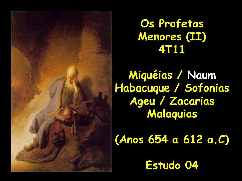 Os Profetas Menores (II) 4T11 Miquéias / Naum Habacuque / Sofonias Ageu / Zacarias Malaquias (Anos 654 a 612 a.C) Estudo 04