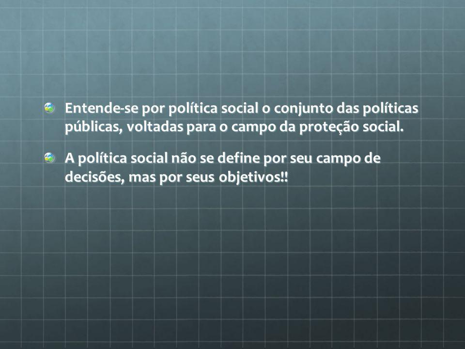 Entende-se por política social o conjunto das políticas públicas, voltadas para o campo da proteção social.