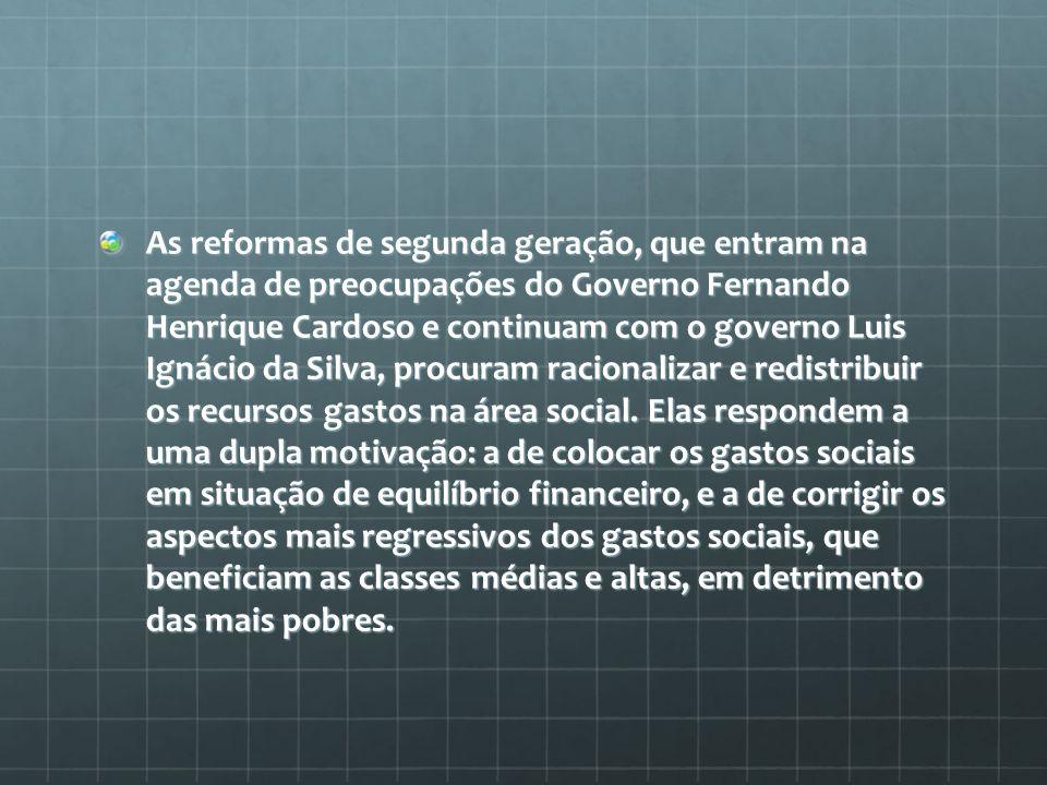 As reformas de segunda geração, que entram na agenda de preocupações do Governo Fernando Henrique Cardoso e continuam com o governo Luis Ignácio da Silva, procuram racionalizar e redistribuir os recursos gastos na área social.