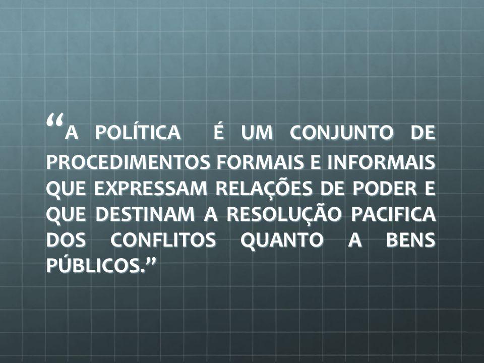 A POLÍTICA É UM CONJUNTO DE PROCEDIMENTOS FORMAIS E INFORMAIS QUE EXPRESSAM RELAÇÕES DE PODER E QUE DESTINAM A RESOLUÇÃO PACIFICA DOS CONFLITOS QUANTO A BENS PÚBLICOS.
