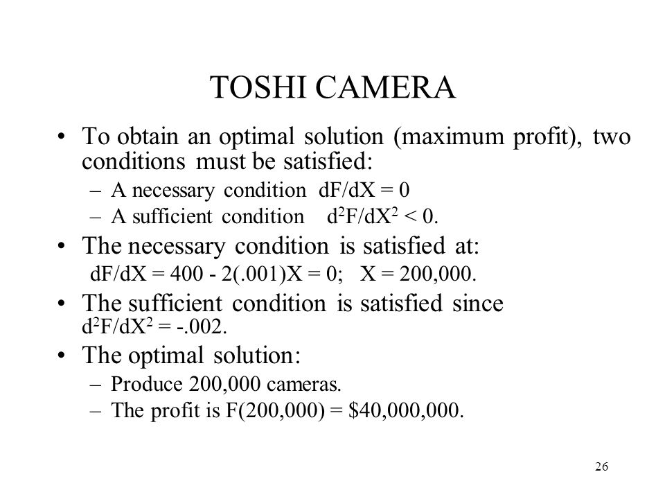 TOSHI CAMERA To obtain an optimal solution (maximum profit), two conditions must be satisfied: A necessary condition dF/dX = 0.