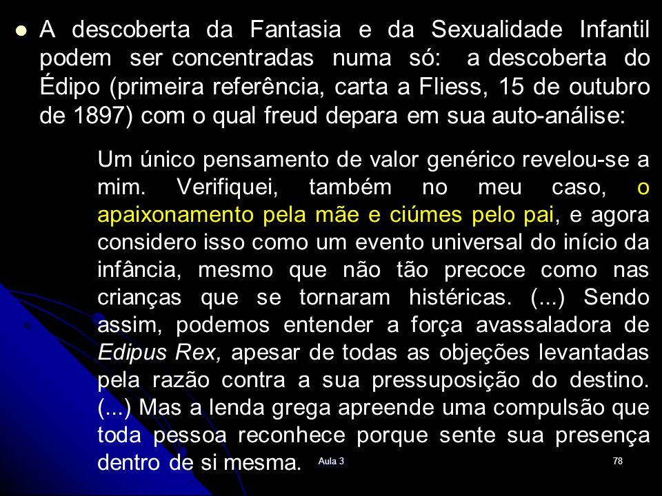 A descoberta da Fantasia e da Sexualidade Infantil podem ser concentradas numa só: a descoberta do Édipo (primeira referência, carta a Fliess, 15 de outubro de 1897) com o qual freud depara em sua auto-análise:
