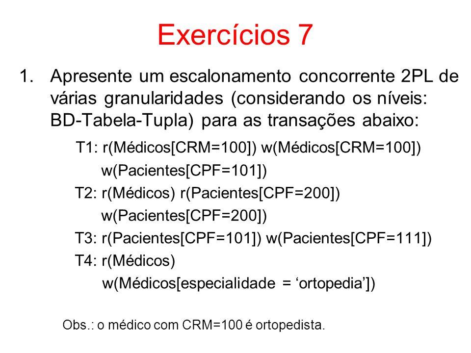 Exercícios 7 Apresente um escalonamento concorrente 2PL de várias granularidades (considerando os níveis: BD-Tabela-Tupla) para as transações abaixo: