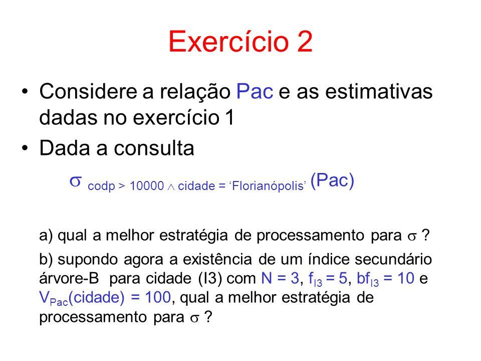 Exercício 2 Considere a relação Pac e as estimativas dadas no exercício 1. Dada a consulta.  codp > 10000  cidade = 'Florianópolis' (Pac)