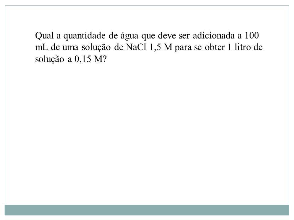 Qual a quantidade de água que deve ser adicionada a 100 mL de uma solução de NaCl 1,5 M para se obter 1 litro de solução a 0,15 M