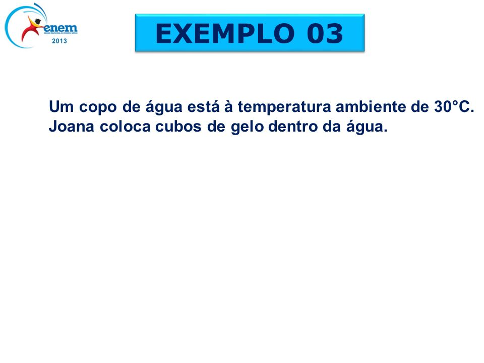 EXEMPLO 03 Um copo de água está à temperatura ambiente de 30°C.