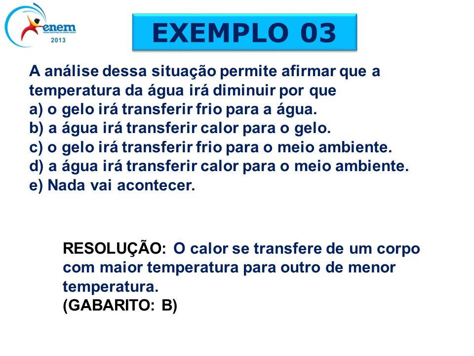 EXEMPLO 03A análise dessa situação permite afirmar que a temperatura da água irá diminuir por que. a) o gelo irá transferir frio para a água.