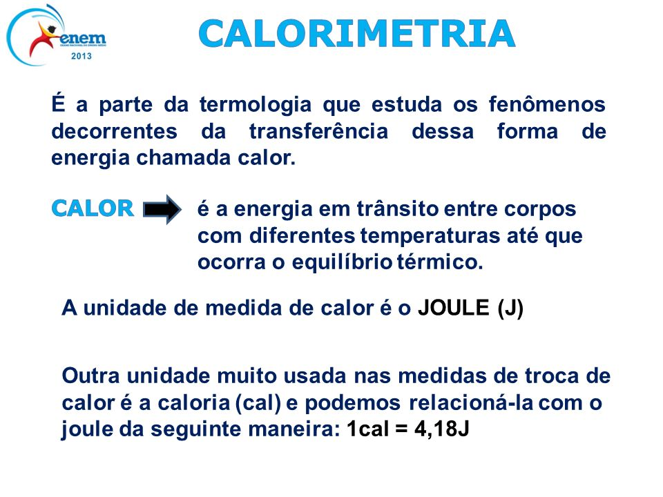 CALORIMETRIA É a parte da termologia que estuda os fenômenos decorrentes da transferência dessa forma de energia chamada calor.