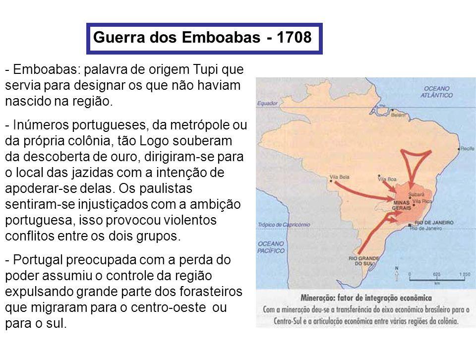 Guerra dos Emboabas - 1708 Emboabas: palavra de origem Tupi que servia para designar os que não haviam nascido na região.