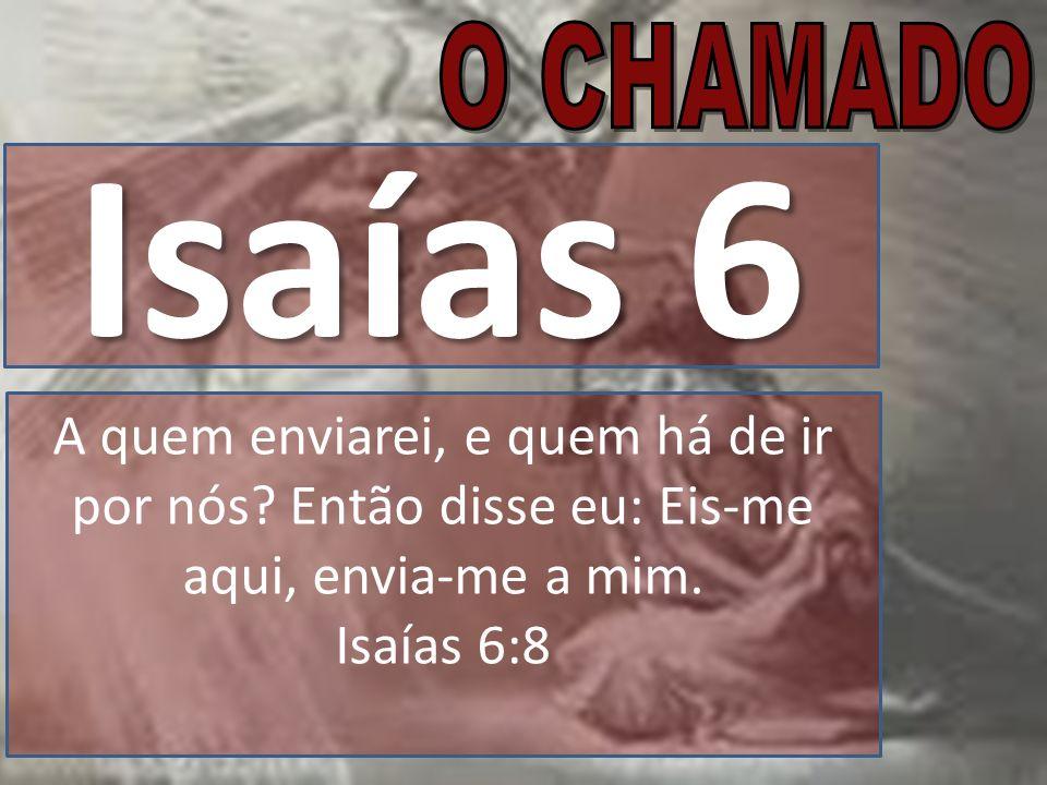 O CHAMADO Isaías 6. A quem enviarei, e quem há de ir por nós Então disse eu: Eis-me aqui, envia-me a mim. Isaías 6:8.