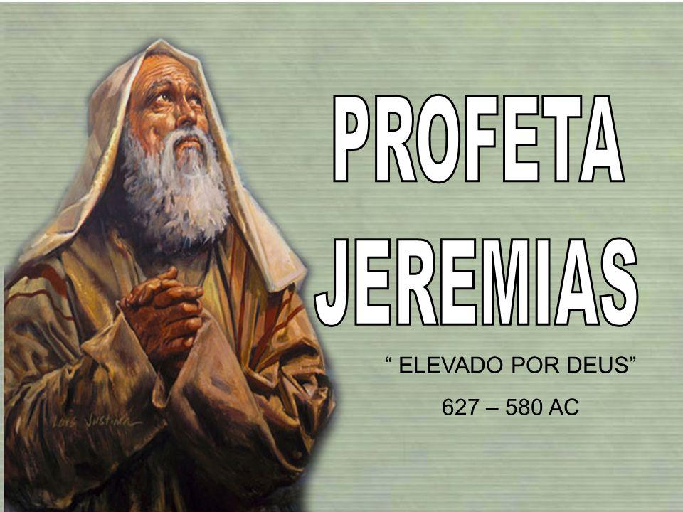 PROFETA JEREMIAS ELEVADO POR DEUS 627 – 580 AC