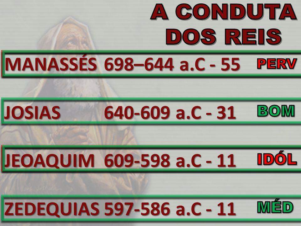 MANASSÉS JOSIAS JEOAQUIM ZEDEQUIAS 698–644 a.C - 55 640-609 a.C - 31