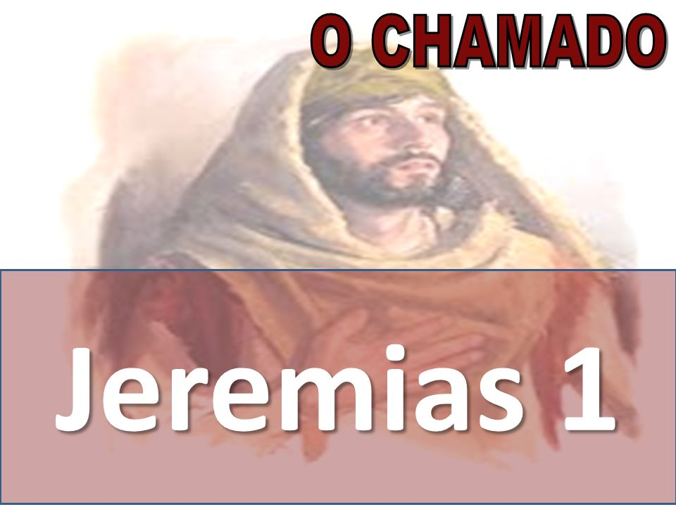 O CHAMADO Jeremias 1. JEREMIAS FOI CHAMADO PARA UMA TAREFA DIFÍCIL E INGRATA.