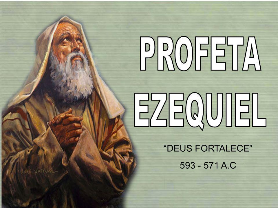 PROFETA EZEQUIEL DEUS FORTALECE 593 - 571 A.C