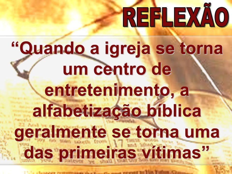REFLEXÃO Quando a igreja se torna um centro de entretenimento, a alfabetização bíblica geralmente se torna uma das primeiras vítimas