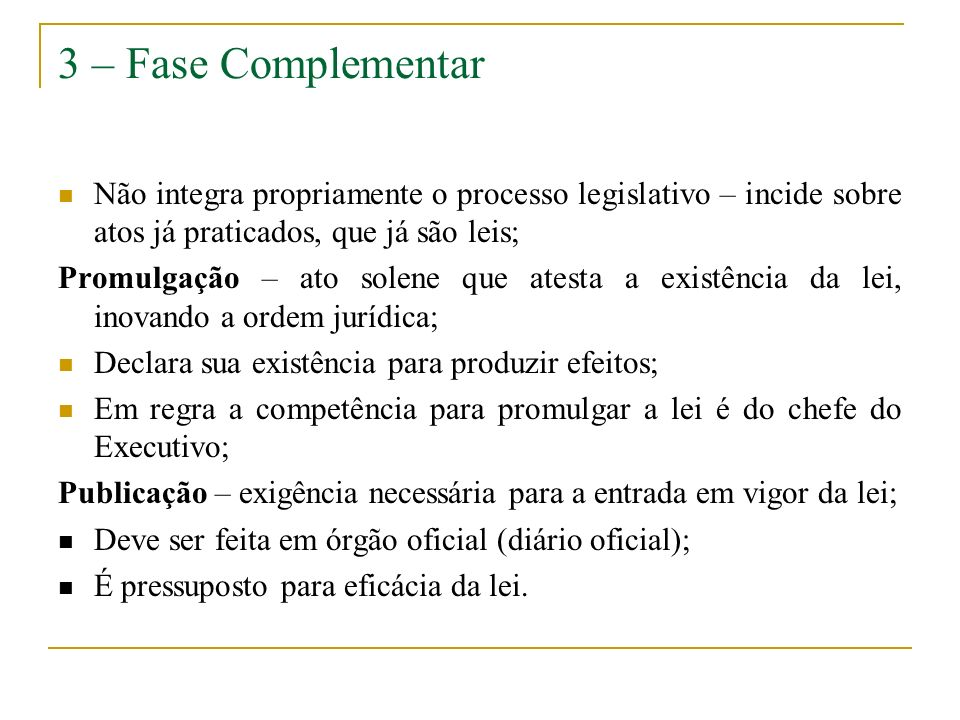 3 – Fase Complementar Não integra propriamente o processo legislativo – incide sobre atos já praticados, que já são leis;
