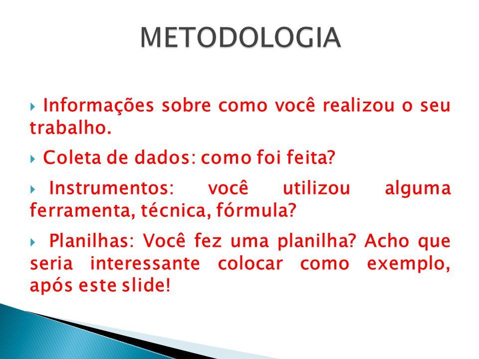 METODOLOGIA Informações sobre como você realizou o seu trabalho.