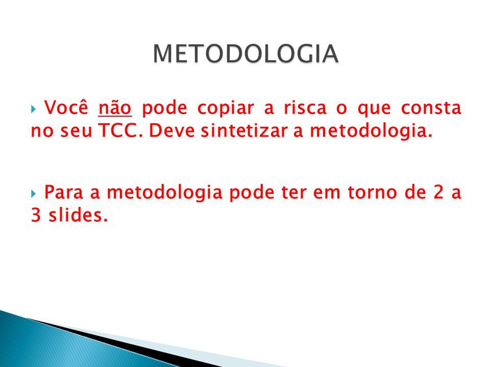 METODOLOGIA Você não pode copiar a risca o que consta no seu TCC. Deve sintetizar a metodologia.