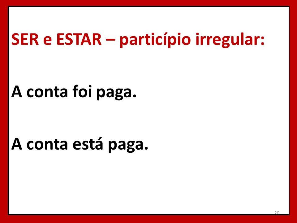 SER e ESTAR – particípio irregular: A conta foi paga. A conta está paga.