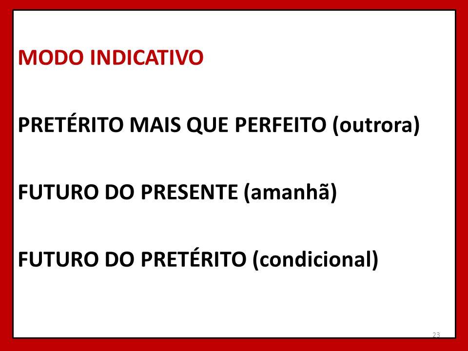 MODO INDICATIVO PRETÉRITO MAIS QUE PERFEITO (outrora) FUTURO DO PRESENTE (amanhã) FUTURO DO PRETÉRITO (condicional)