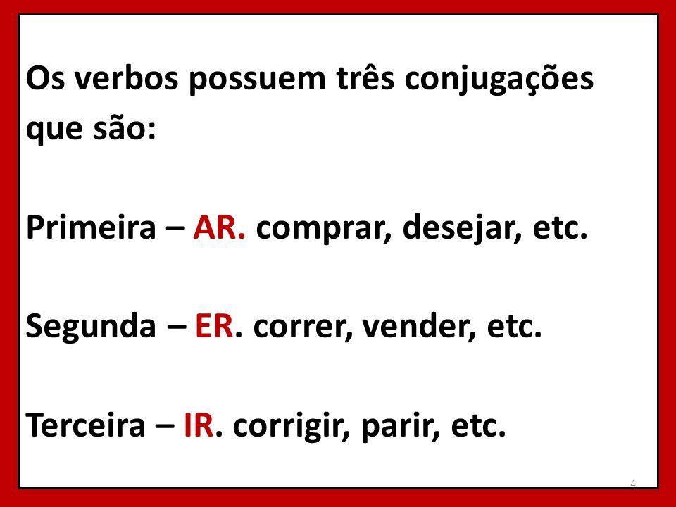Os verbos possuem três conjugações que são: Primeira – AR